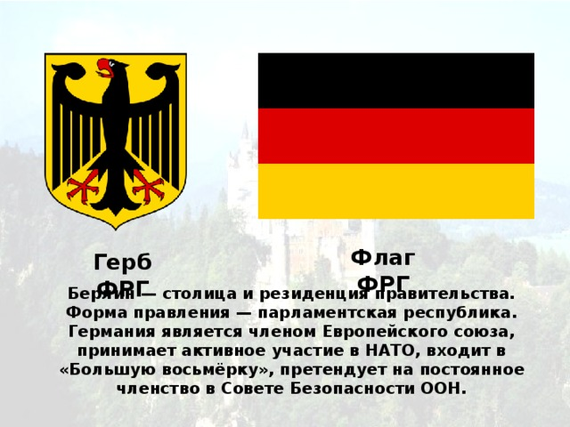 Флаг ФРГ Герб ФРГ Берлин — столица и резиденция правительства. Форма правления — парламентская республика. Германия является членом Европейского союза, принимает активное участие в НАТО, входит в «Большую восьмёрку», претендует на постоянное членство в Совете Безопасности ООН.