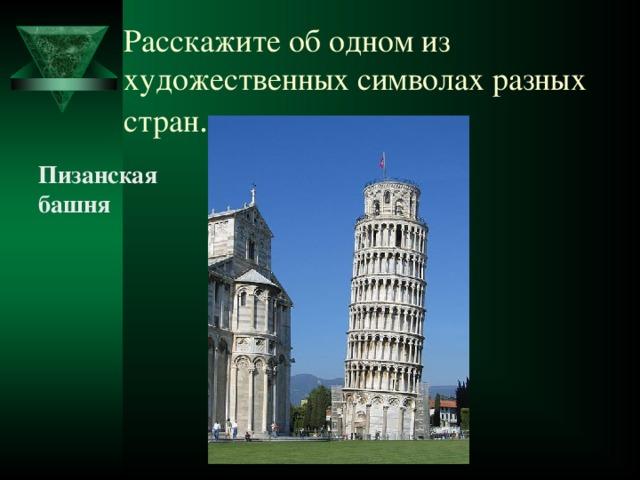 Расскажите об одном из художественных символах разных стран . Пизанская башня