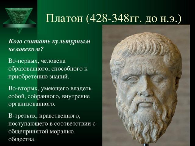 Платон (428-348гг. до н.э.) Кого считать культурным человеком? Во-первых, человека образованного, способного к приобретению знаний. Во-вторых, умеющего владеть собой, собранного, внутренне организованного. В-третьих, нравственного, поступающего в соответствии с общепринятой моралью общества.