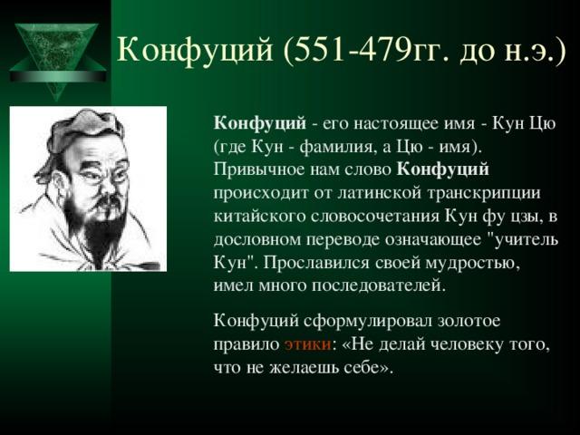Конфуций (551-479гг. до н.э.) Конфуций - его настоящее имя - Кун Цю (где Кун - фамилия, а Цю - имя). Привычное нам слово Конфуций происходит от латинской транскрипции китайского словосочетания Кун фу цзы, в дословном переводе означающее