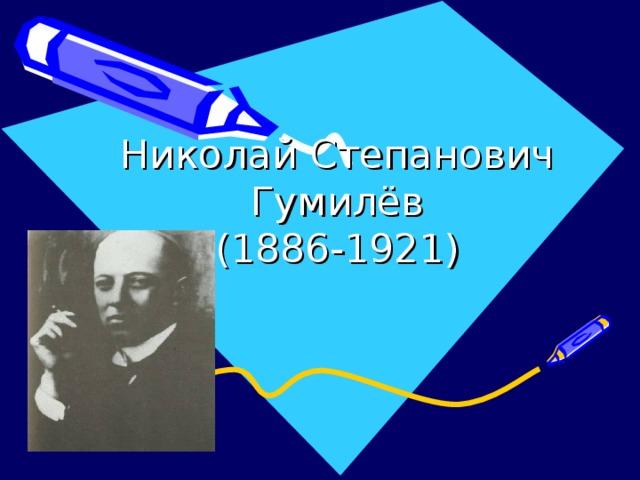 Николай Степанович Гумилёв  (1886-1921)