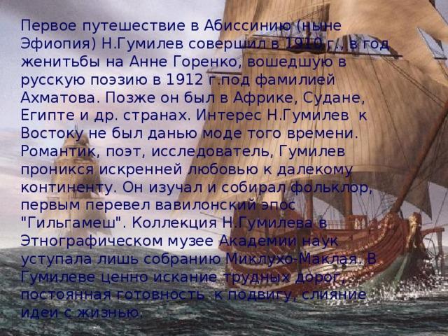 Первое путешествие в Абиссинию (ныне Эфиопия) Н.Гумилев совершил в 1910 г., в год женитьбы на Анне Горенко, вошедшую в русскую поэзию в 1912 г.под фамилией Ахматова. Позже он был в Африке, Судане, Египте и др. странах. Интерес Н.Гумилев к Востоку не был данью моде того времени. Романтик, поэт, исследователь, Гумилев проникся искренней любовью к далекому континенту. Он изучал и собирал фольклор, первым перевел вавилонский эпос