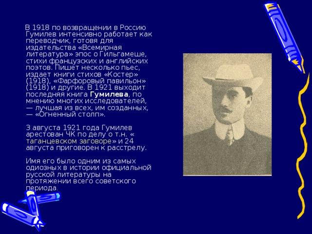 В 1918 по возвращении в Россию Гумилев интенсивно работает как переводчик, готовя для издательства «Всемирная литература» эпос о Гильгамеше, стихи французских и английских поэтов. Пишет несколько пьес, издает книги стихов «Костер» (1918), «Фарфоровый павильон» (1918) и другие. В 1921 выходит последняя книга Гумилева , по мнению многих исследователей, — лучшая из всех, им созданных, — «Огненный столп».   3 августа 1921 года Гумилев арестован ЧК по делу о т.н. « таганцевском заговоре » и 24 августа приговорен к расстрелу.   Имя его было одним из самых одиозных в истории официальной русской литературы на протяжении всего советского периода .