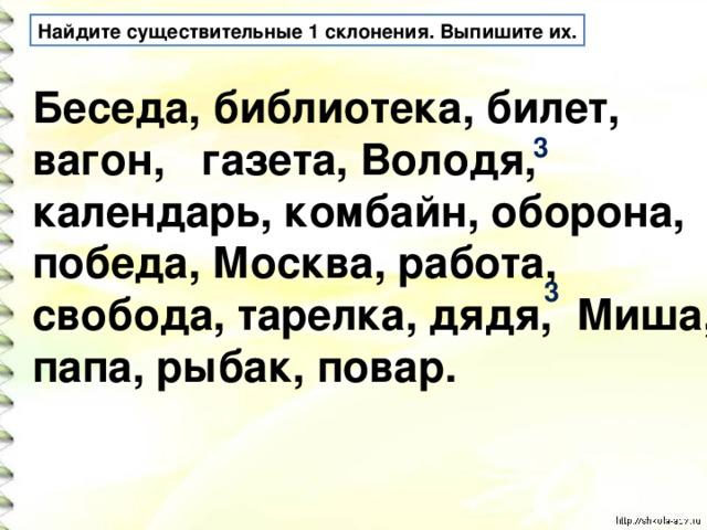 Найдите существительные 1 склонения. Выпишите их. Беседа, библиотека, билет, вагон, газета, Володя, календарь, комбайн, оборона, победа, Москва, работа, свобода, тарелка, дядя, Миша, папа, рыбак, повар. 3 3