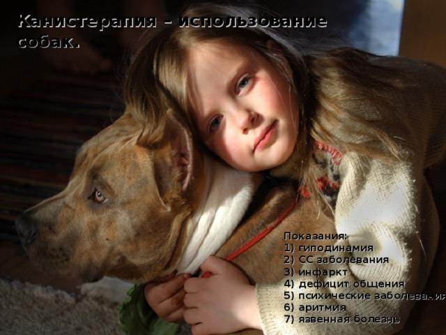 Канистерапия – использование собак.  Показания: 1) гиподинамия 2) СС заболевания 3) инфаркт 4) дефицит общения 5) психические заболевания 6) аритмия 7) язвенная болезнь