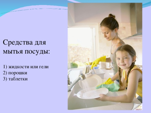 Средства для мытья посуды:   1) жидкости или гели  2) порошки  3) таблетки