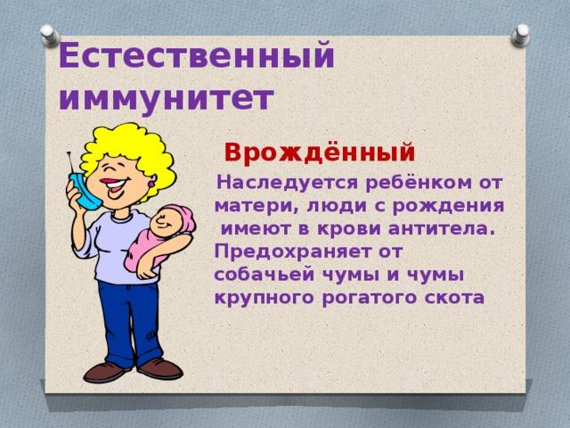 Естественный иммунитет  Врождённый  Наследуется ребёнком от матери, люди с рождения имеют в крови антитела. Предохраняет от собачьей чумы и чумы крупного рогатого скота