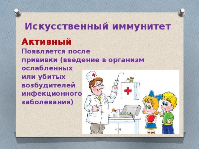 Искусственный иммунитет Активный Появляется после прививки (введение в организм ослабленных или убитых возбудителей инфекционного заболевания)