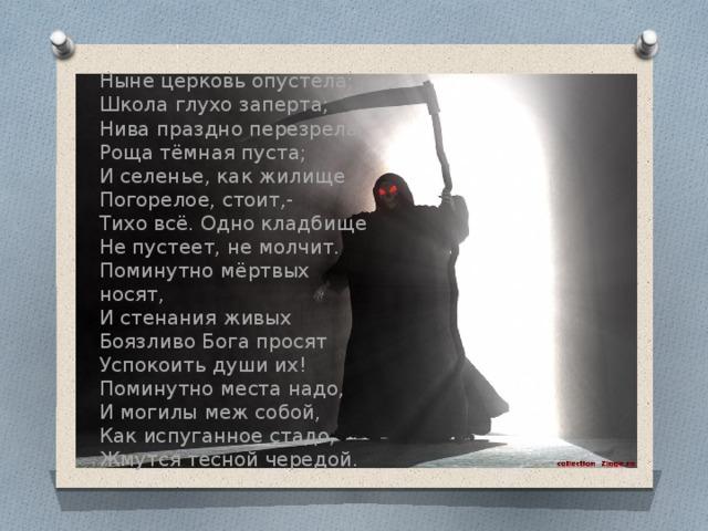 Ныне церковь опустела;  Школа глухо заперта;  Нива праздно перезрела;  Роща тёмная пуста;  И селенье, как жилище  Погорелое, стоит,-  Тихо всё. Одно кладбище  Не пустеет, не молчит.  Поминутно мёртвых носят,  И стенания живых  Боязливо Бога просят  Успокоить души их!  Поминутно места надо,  И могилы меж собой,  Как испуганное стадо,  Жмутся тесной чередой .