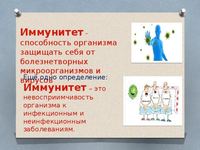 Иммунитет - способность организма защищать себя от болезнетворных микроорганизмов и вирусов Ещё одно определение: Иммунитет – это невосприимчивость организма к инфекционным и неинфекционным заболеваниям.