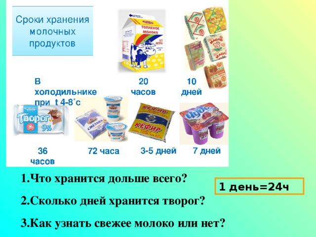 1.Что хранится дольше всего? 2.Сколько дней хранится творог? 3.Как узнать свежее молоко или нет? 1 день=24ч