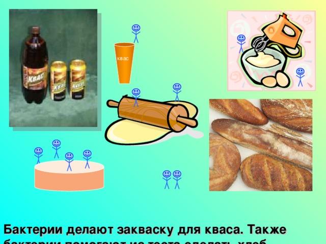 квас Бактерии делают закваску для кваса. Также бактерии помогают из теста сделать хлеб.