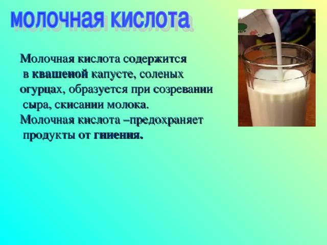 Молочная кислота содержится  в квашеной капусте, соленых огурцах, образуется при созревании  сыра, скисании молока. Молочная кислота –предохраняет  продукты от гниения.