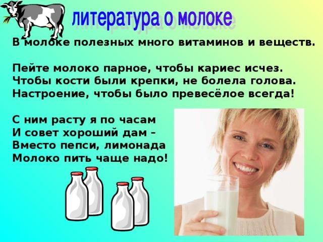 В молоке полезных много витаминов и веществ.  Пейте молоко парное, чтобы кариес исчез.  Чтобы кости были крепки, не болела голова.  Настроение, чтобы было превесёлое всегда!   С ним расту я по часам  И совет хороший дам –  Вместо пепси, лимонада  Молоко пить чаще надо!