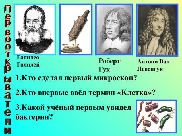 Галилео Галилей Роберт Гук Антони Ван Левенгук 1.Кто сделал первый микроскоп? 2.Кто впервые ввёл термин «Клетка»? 3.Какой учёный первым увидел бактерии?
