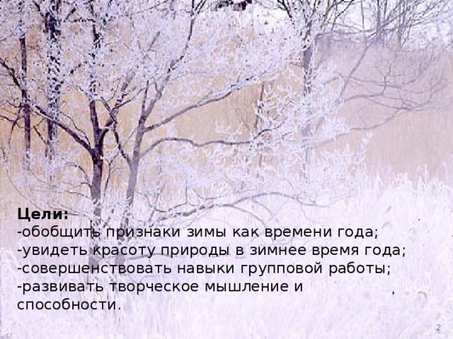Цели: -обобщить признаки зимы как времени года; -увидеть красоту природы в зимнее время года; -совершенствовать навыки групповой работы; -развивать творческое мышление и способности.