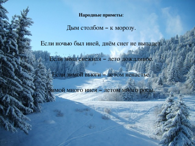 Народные приметы : Дым столбом – к морозу. Если ночью был иней, днём снег не выпадет. Если зима снежная – лето дождливое. Если зимой вьюги – летом ненастье. Зимой много инея – летом много росы.