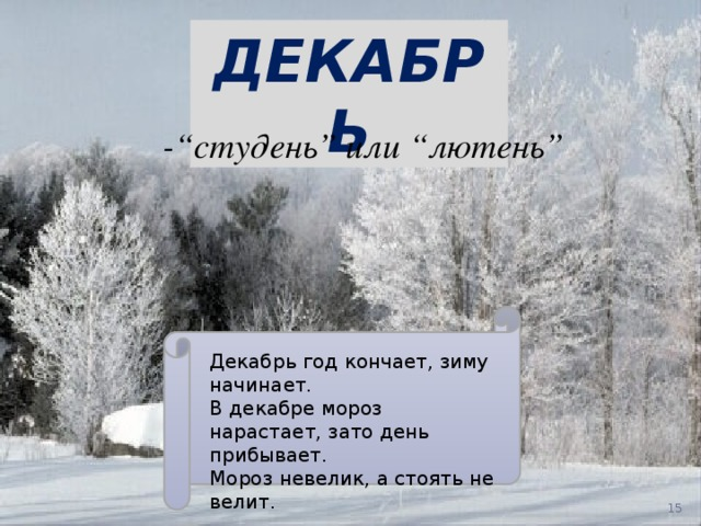 """ДЕКАБРЬ -""""студень"""" или """"лютень"""" Декабрь год кончает, зиму начинает. В декабре мороз нарастает, зато день прибывает. Мороз невелик, а стоять не велит."""