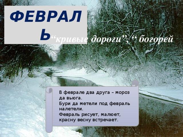 """ФЕВРАЛЬ """" кривые дороги"""", """" богорей """" В феврале два друга – мороз да вьюга. Бури да метели под февраль налетели. Февраль рисует, малюет, красну весну встречает."""