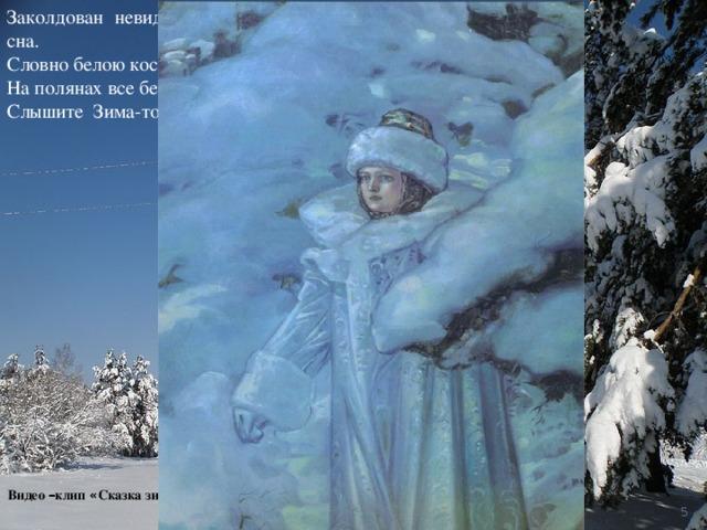 Заколдован невидимкой, дремлет лес под сказку сна. Словно белою косынкой подвязалась сосна. На полянах все бело, снег в сугробы намело … Слышите Зима-то идет, свою песню не поет? Видео – клип « Сказка зимой »