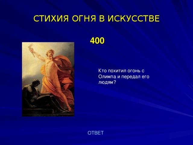 СТИХИЯ  ОГНЯ В ИСКУССТВЕ  400   Кто похитил огонь с Олимпа и передал его людям? ОТВЕТ