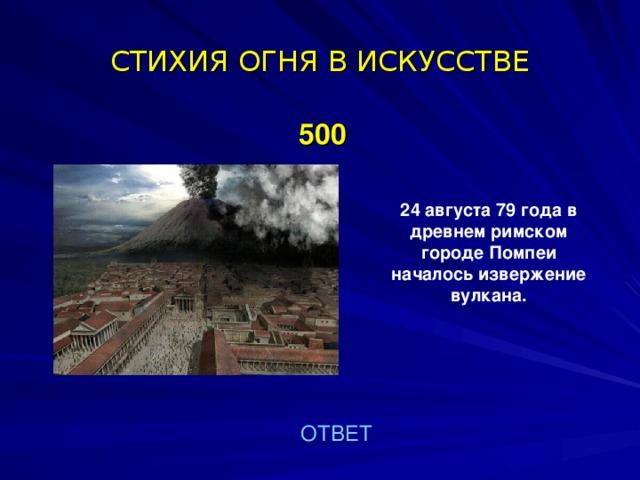 СТИХИЯ ОГНЯ В ИСКУССТВЕ  500 24 августа 79 года в древнем римском городе Помпеи началось извержение вулкана.  ОТВЕТ