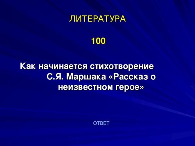 ЛИТЕРАТУРА  100  Как начинается стихотворение С.Я. Маршака «Рассказ о неизвестном герое»   ОТВЕТ