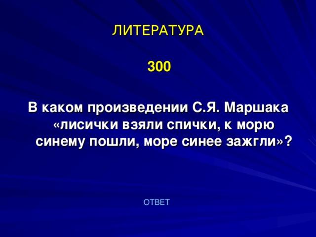 ЛИТЕРАТУРА  300  В каком произведении С.Я. Маршака «лисички взяли спички, к морю синему пошли, море синее зажгли»?   ОТВЕТ