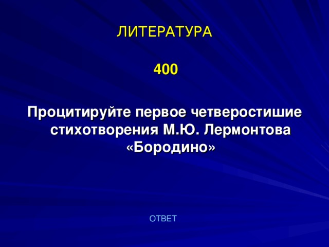 ЛИТЕРАТУРА  400  Процитируйте первое четверостишие стихотворения М.Ю. Лермонтова «Бородино» ОТВЕТ
