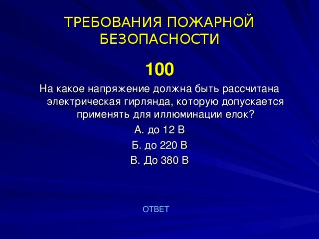 ТРЕБОВАНИЯ ПОЖАРНОЙ БЕЗОПАСНОСТИ 100 На какое напряжение должна быть рассчитана электрическая гирлянда, которую допускается применять для иллюминации елок? А. до 12 В Б. до 220 В В. До 380 В ОТВЕТ