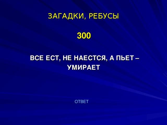 ЗАГАДКИ, РЕБУСЫ  300   ВСЕ ЕСТ, НЕ НАЕСТСЯ, А ПЬЕТ – УМИРАЕТ  ОТВЕТ