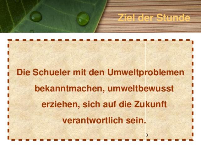 Ziel der Stunde   Die Schueler mit den Umweltproblemen bekanntmachen, umweltbewusst erziehen, sich auf die Zukunft verantwortlich sein.