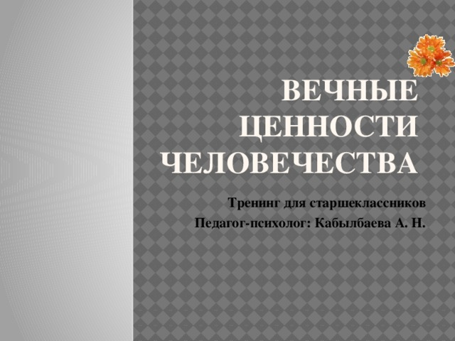 Вечные ценности человечества Тренинг для старшеклассников Педагог-психолог: Кабылбаева А. Н.