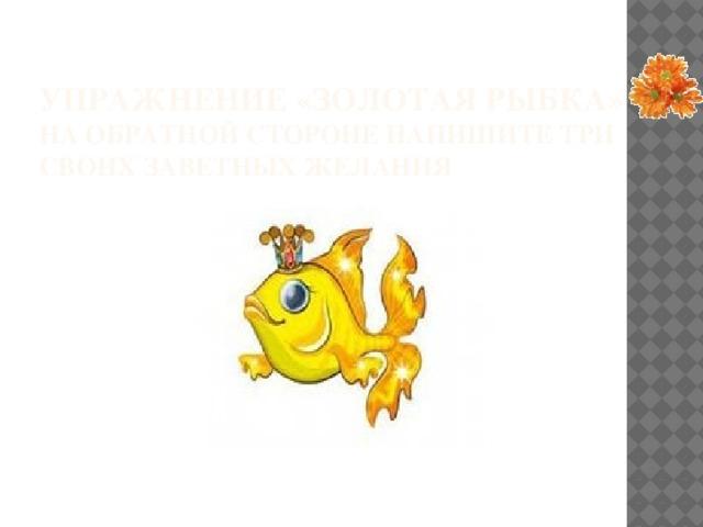 Упражнение «Золотая рыбка»  на обратной стороне напишите три своих заветных желания