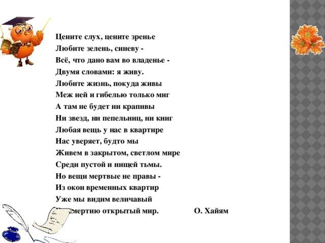 Цeнитe слух, цените зренье Любите зелень, синеву - Всё, что дано вам во владенье - Двумя словами: я живу. Любите жизнь, покуда живы Меж ней и гибелью только миг А там не будет ни крапивы Ни звезд, ни пепельниц, ни книг Любая вещь y нас в квартире Нас уверяет, будто мы Живем в закрытом, светлом мире Среди пустой и нищей тьмы. Но вещи мертвые не правы - Из окон временных квартир Уже мы видим величавый Бессмертию открытый мир. О. Хайям