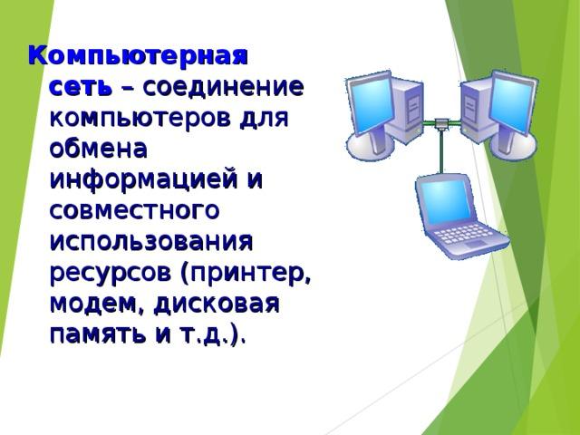 Компьютерная сеть  – соединение компьютеров для обмена информацией и совместного использования ресурсов (принтер, модем, дисковая память и т.д.).