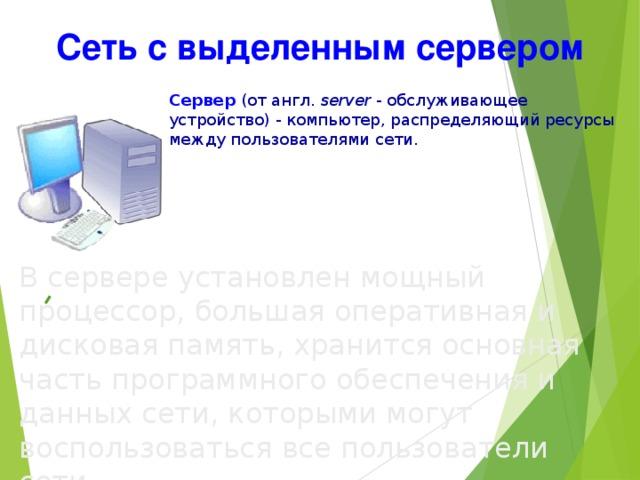 Сеть с выделенным сервером Сервер  (от англ. server  - обслуживающее устройство) - компьютер, распределяющий ресурсы между пользователями сети. В сервере  установлен мощный процессор, большая оперативная и дисковая память, хранится основная часть программного обеспечения и данных сети, которыми могут воспользоваться все пользователи сети.