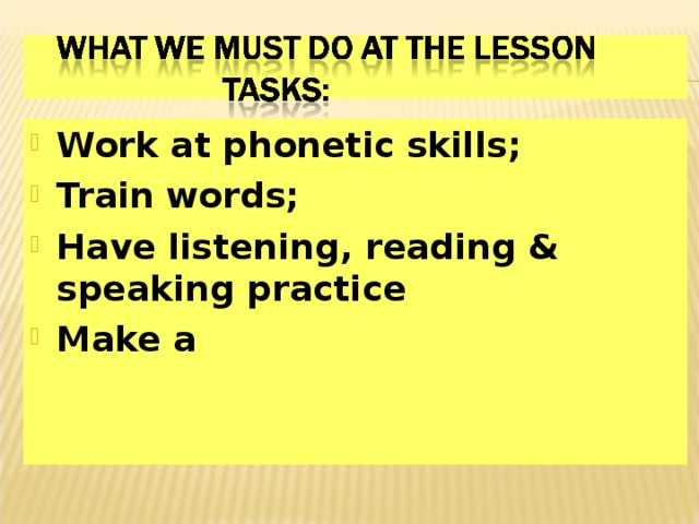 Work at phonetic skills; Train words; Have listening, reading & speaking practice Make a