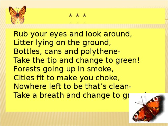 Rub your eyes and look around,  Litter lying on the ground,  Bottles, cans and polythene-  Take the tip and change to green!  Forests going up in smoke,  Cities fit to make you choke,  Nowhere left to be that's clean-  Take a breath and change to green!