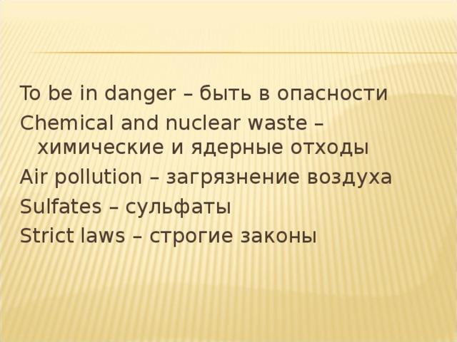 To be in danger – быть в опасности Chemical and nuclear waste – химические и ядерные отходы Air pollution – загрязнение воздуха Sulfates – сульфаты Strict laws – строгие законы