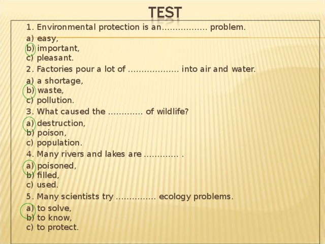 1. Environmental protection is an…………….. problem.  a) easy,  b) important,  c) pleasant.  2. Factories pour a lot of ………………. into air and water.  a) a shortage,  b) waste,  c) pollution.  3. What caused the …………. of wildlife?  a) destruction,  b) poison,  c) population.  4. Many rivers and lakes are …………. .  a) poisoned,  b) filled,  c) used.  5. Many scientists try …………… ecology problems.  a) to solve,  b) to know,  c) to protect.