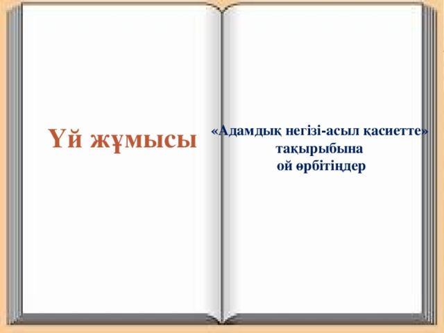 Үй жұмысы «Адамдық негізі-асыл қасиетте» тақырыбына ой өрбітіңдер