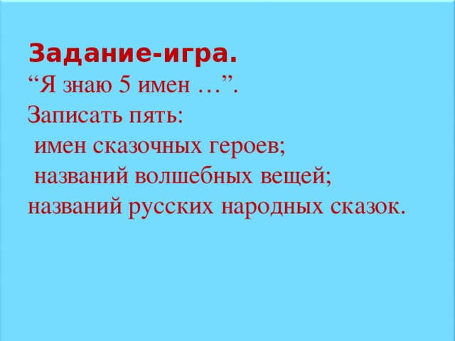 """Задание-игра.  """" Я знаю 5 имен …"""". Записать пять:  имен сказочных героев;  названий волшебных вещей; названий русских народных сказок."""