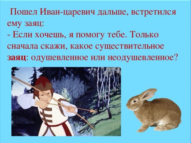 Пошел Иван-царевич дальше, встретился ему заяц: - Если хочешь, я помогу тебе. Только сначала скажи, какое существительное заяц : одушевленное или неодушевленное?