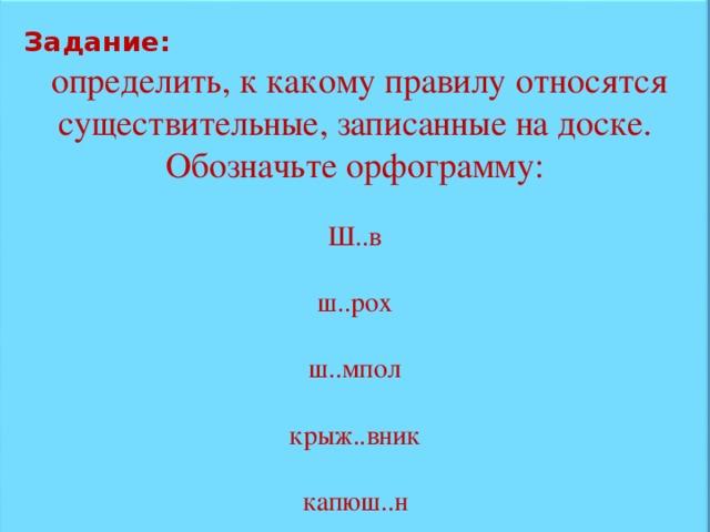 Задание:  определить, к какому правилу относятся существительные, записанные на доске. Обозначьте орфограмму: Ш..в ш..рох ш..мпол крыж..вник капюш..н