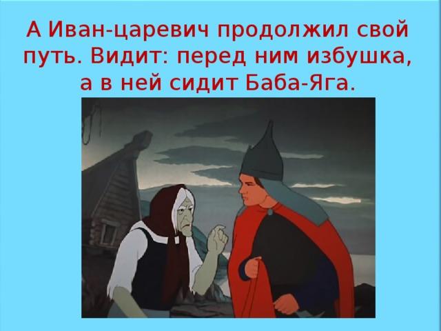 А Иван-царевич продолжил свой путь. Видит: перед ним избушка, а в ней сидит Баба-Яга.