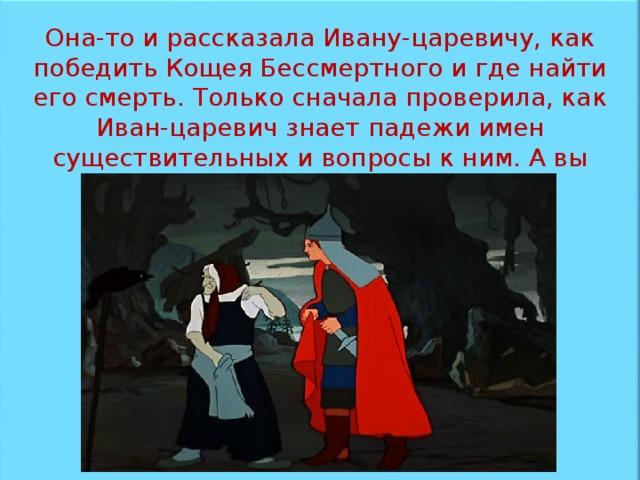Она-то и рассказала Ивану-царевичу, как победить Кощея Бессмертного и где найти его смерть. Только сначала проверила, как Иван-царевич знает падежи имен существительных и вопросы к ним. А вы знаете?