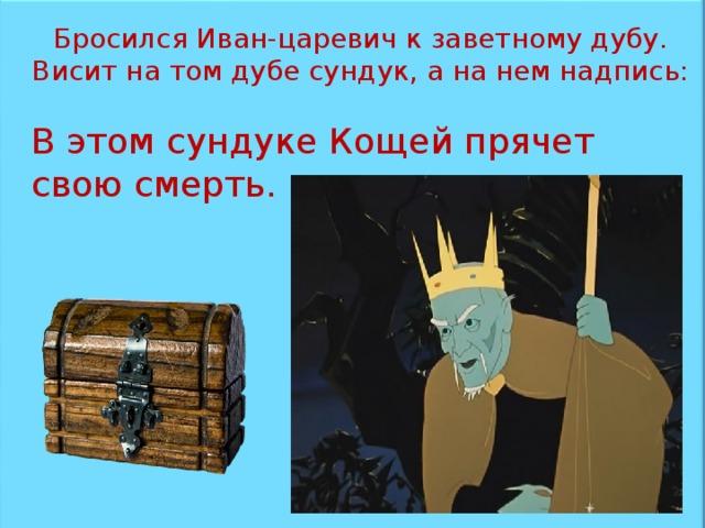 Бросился Иван-царевич к заветному дубу. Висит на том дубе сундук, а на нем надпись: В этом сундуке Кощей прячет свою смерть.