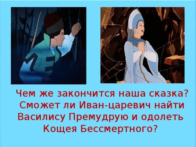 Чем же закончится наша сказка?  Сможет ли Иван-царевич найти Василису Премудрую и одолеть Кощея Бессмертного?