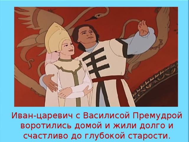 Иван-царевич с Василисой Премудрой воротились домой и жили долго и счастливо до глубокой старости.